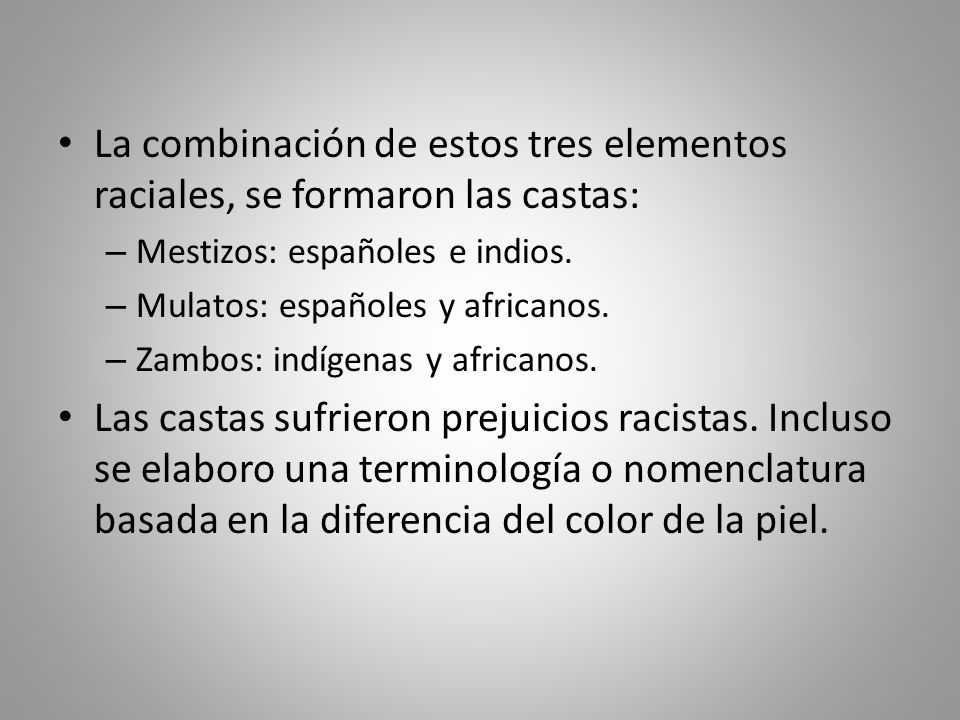 La combinación de estos tres elementos raciales, se formaron las castas: – Mestizos: españoles e indios. – Mulatos: españoles y africanos. – Zambos: i