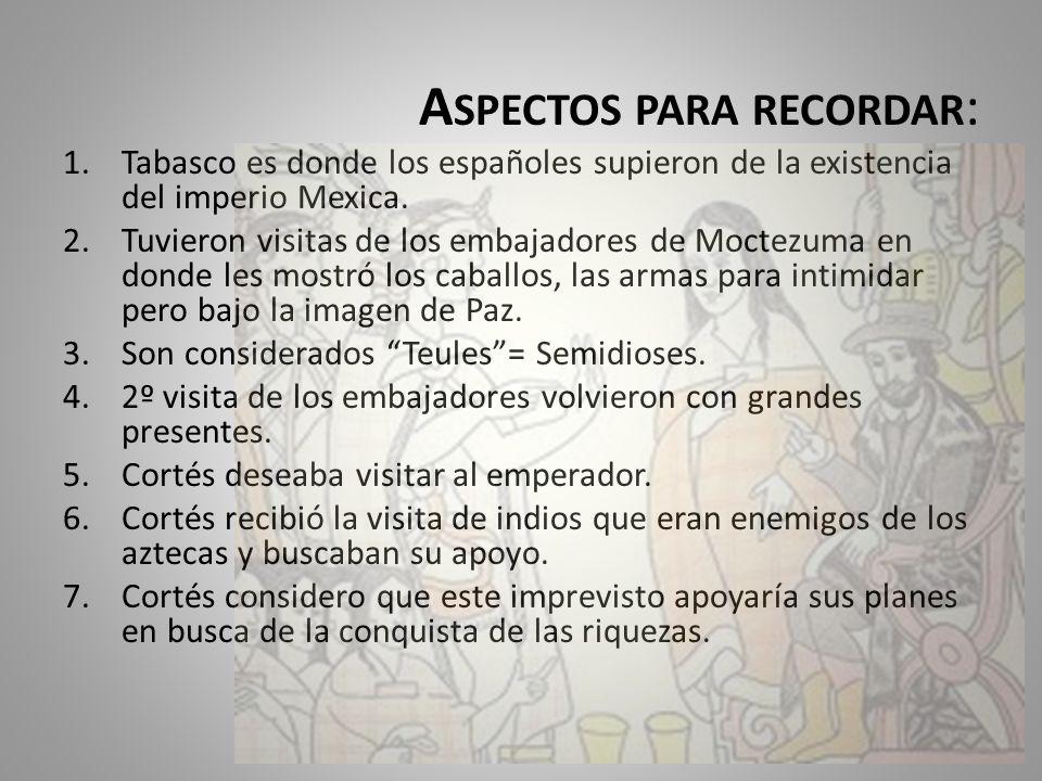 A SPECTOS PARA RECORDAR : 1.Tabasco es donde los españoles supieron de la existencia del imperio Mexica. 2.Tuvieron visitas de los embajadores de Moct
