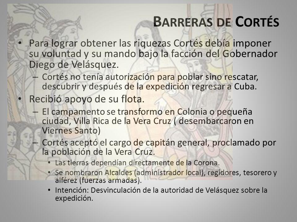 B ARRERAS DE C ORTÉS Para lograr obtener las riquezas Cortés debía imponer su voluntad y su mando bajo la facción del Gobernador Diego de Velásquez. –