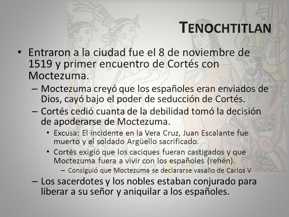 T ENOCHTITLAN Entraron a la ciudad fue el 8 de noviembre de 1519 y primer encuentro de Cortés con Moctezuma. – Moctezuma creyó que los españoles eran