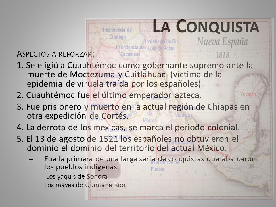 L A C ONQUISTA A SPECTOS A REFORZAR : 1. Se eligió a Cuauhtémoc como gobernante supremo ante la muerte de Moctezuma y Cuitláhuac (víctima de la epidem