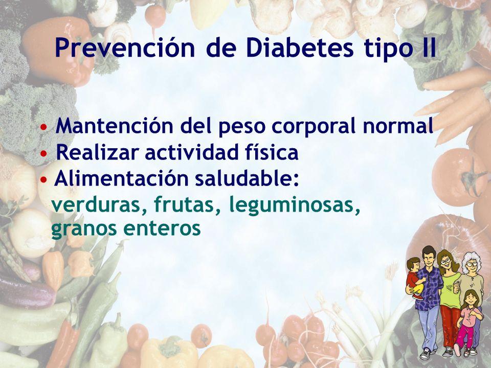 Prevención de Diabetes tipo II Mantención del peso corporal normal Realizar actividad física Alimentación saludable: verduras, frutas, leguminosas, gr