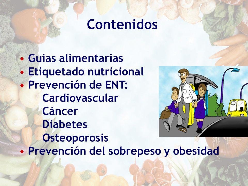 Contenidos Guías alimentarias Etiquetado nutricional Prevención de ENT: Cardiovascular Cáncer Diabetes Osteoporosis Prevención del sobrepeso y obesida