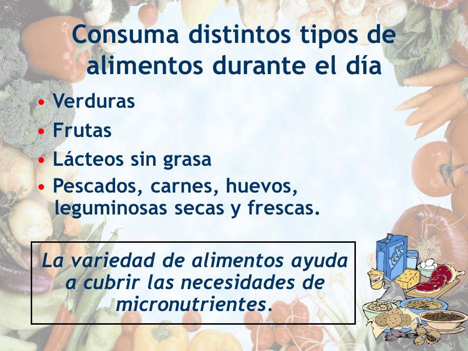 Consuma distintos tipos de alimentos durante el día Verduras Frutas Lácteos sin grasa Pescados, carnes, huevos, leguminosas secas y frescas. La varied
