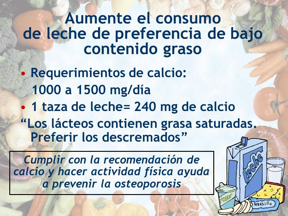 Aumente el consumo de leche de preferencia de bajo contenido graso Requerimientos de calcio: 1000 a 1500 mg/día 1 taza de leche= 240 mg de calcio Los