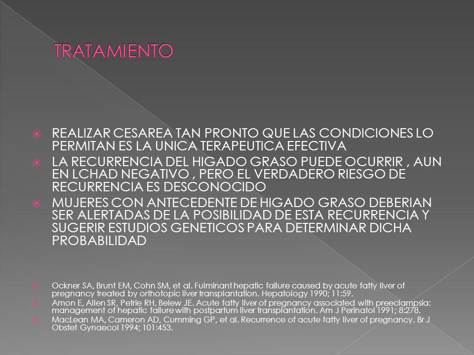 REALIZAR CESAREA TAN PRONTO QUE LAS CONDICIONES LO PERMITAN ES LA UNICA TERAPEUTICA EFECTIVA LA RECURRENCIA DEL HIGADO GRASO PUEDE OCURRIR, AUN EN LCHAD NEGATIVO, PERO EL VERDADERO RIESGO DE RECURRENCIA ES DESCONOCIDO MUJERES CON ANTECEDENTE DE HIGADO GRASO DEBERIAN SER ALERTADAS DE LA POSIBILIDAD DE ESTA RECURRENCIA Y SUGERIR ESTUDIOS GENETICOS PARA DETERMINAR DICHA PROBABILIDAD Ockner SA, Brunt EM, Cohn SM, et al.
