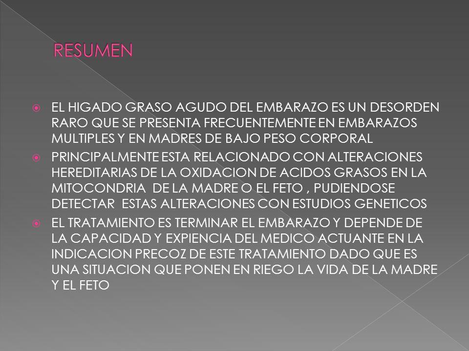 EL HIGADO GRASO AGUDO DEL EMBARAZO ES UN DESORDEN RARO QUE SE PRESENTA FRECUENTEMENTE EN EMBARAZOS MULTIPLES Y EN MADRES DE BAJO PESO CORPORAL PRINCIPALMENTE ESTA RELACIONADO CON ALTERACIONES HEREDITARIAS DE LA OXIDACION DE ACIDOS GRASOS EN LA MITOCONDRIA DE LA MADRE O EL FETO, PUDIENDOSE DETECTAR ESTAS ALTERACIONES CON ESTUDIOS GENETICOS EL TRATAMIENTO ES TERMINAR EL EMBARAZO Y DEPENDE DE LA CAPACIDAD Y EXPIENCIA DEL MEDICO ACTUANTE EN LA INDICACION PRECOZ DE ESTE TRATAMIENTO DADO QUE ES UNA SITUACION QUE PONEN EN RIEGO LA VIDA DE LA MADRE Y EL FETO