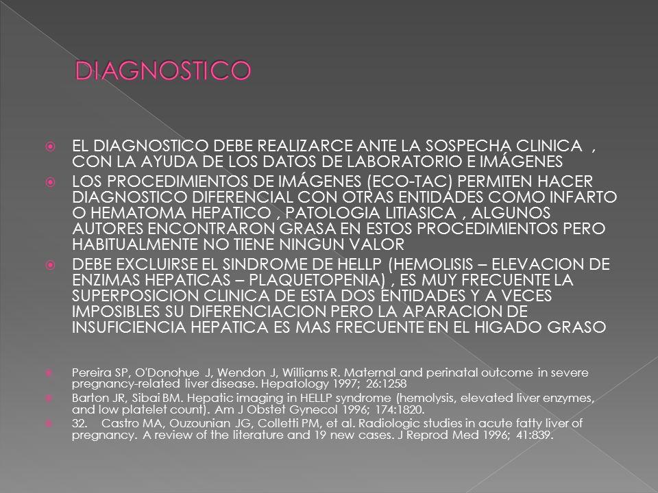 EL DIAGNOSTICO DEBE REALIZARCE ANTE LA SOSPECHA CLINICA, CON LA AYUDA DE LOS DATOS DE LABORATORIO E IMÁGENES LOS PROCEDIMIENTOS DE IMÁGENES (ECO-TAC) PERMITEN HACER DIAGNOSTICO DIFERENCIAL CON OTRAS ENTIDADES COMO INFARTO O HEMATOMA HEPATICO, PATOLOGIA LITIASICA, ALGUNOS AUTORES ENCONTRARON GRASA EN ESTOS PROCEDIMIENTOS PERO HABITUALMENTE NO TIENE NINGUN VALOR DEBE EXCLUIRSE EL SINDROME DE HELLP (HEMOLISIS – ELEVACION DE ENZIMAS HEPATICAS – PLAQUETOPENIA), ES MUY FRECUENTE LA SUPERPOSICION CLINICA DE ESTA DOS ENTIDADES Y A VECES IMPOSIBLES SU DIFERENCIACION PERO LA APARACION DE INSUFICIENCIA HEPATICA ES MAS FRECUENTE EN EL HIGADO GRASO Pereira SP, O Donohue J, Wendon J, Williams R.