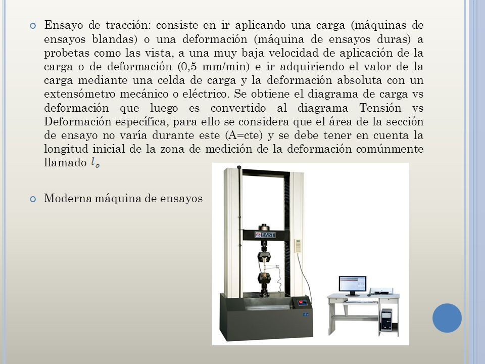 Ensayo de tracción: consiste en ir aplicando una carga (máquinas de ensayos blandas) o una deformación (máquina de ensayos duras) a probetas como las