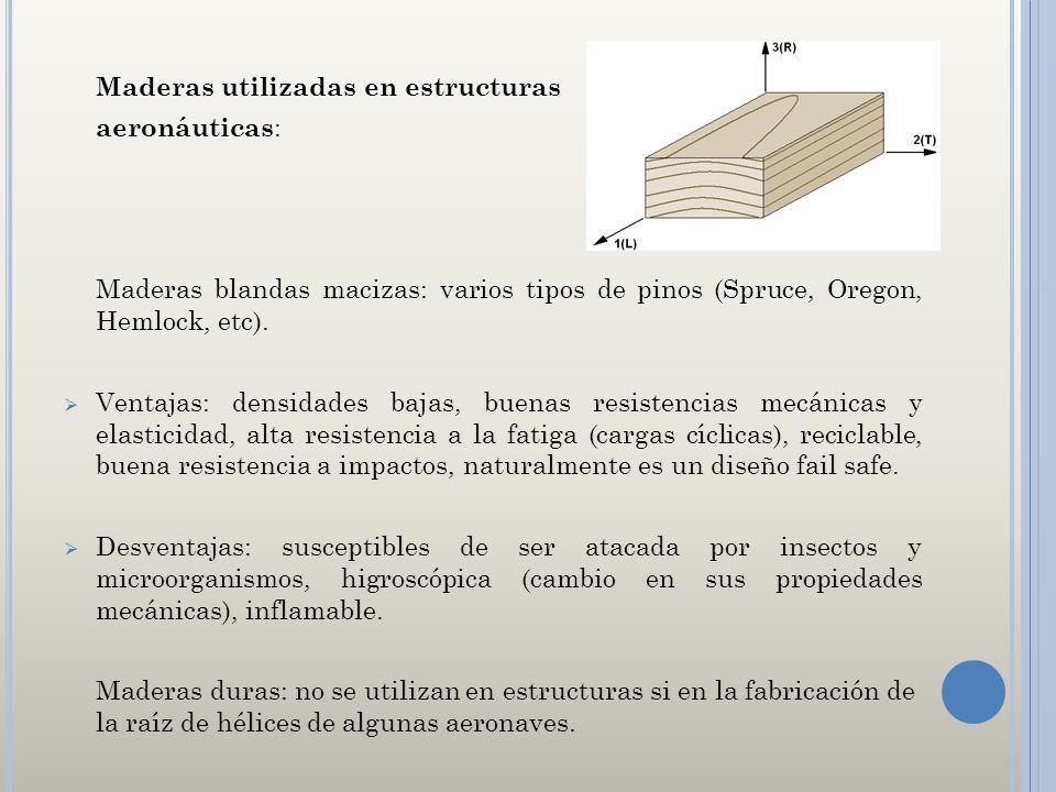 Maderas utilizadas en estructuras aeronáuticas : Maderas blandas macizas: varios tipos de pinos (Spruce, Oregon, Hemlock, etc). Ventajas: densidades b
