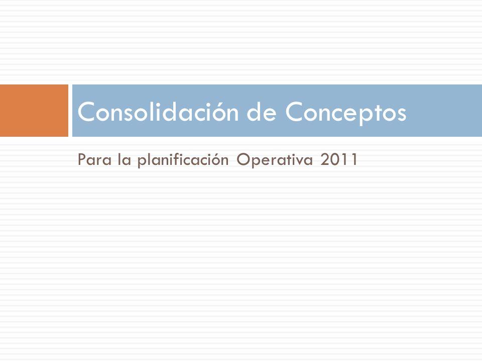 Para la planificación Operativa 2011 Consolidación de Conceptos