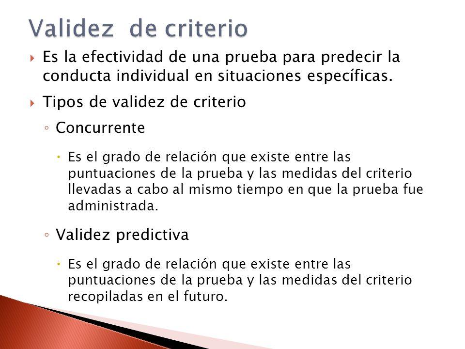 Es la efectividad de una prueba para predecir la conducta individual en situaciones específicas. Tipos de validez de criterio Concurrente Es el grado