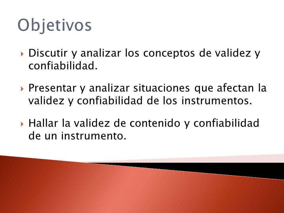 Objetivos Discutir y analizar los conceptos de validez y confiabilidad. Presentar y analizar situaciones que afectan la validez y confiabilidad de los
