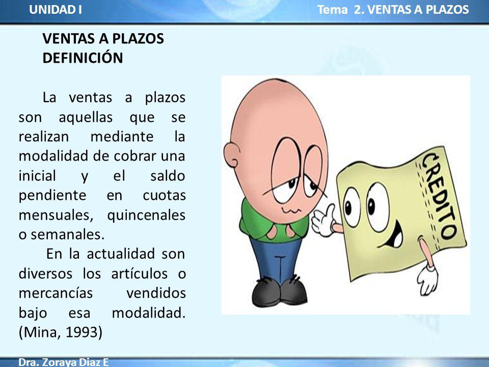 UNIDAD I Tema 2. VENTAS A PLAZOS Dra. Zoraya Diaz E VENTAS A PLAZOS DEFINICIÓN La ventas a plazos son aquellas que se realizan mediante la modalidad d