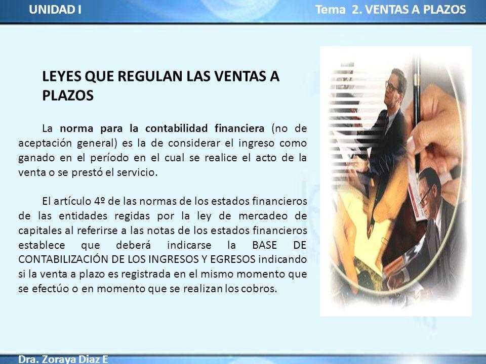 UNIDAD I Tema 2. VENTAS A PLAZOS Dra. Zoraya Diaz E LEYES QUE REGULAN LAS VENTAS A PLAZOS La norma para la contabilidad financiera (no de aceptación g