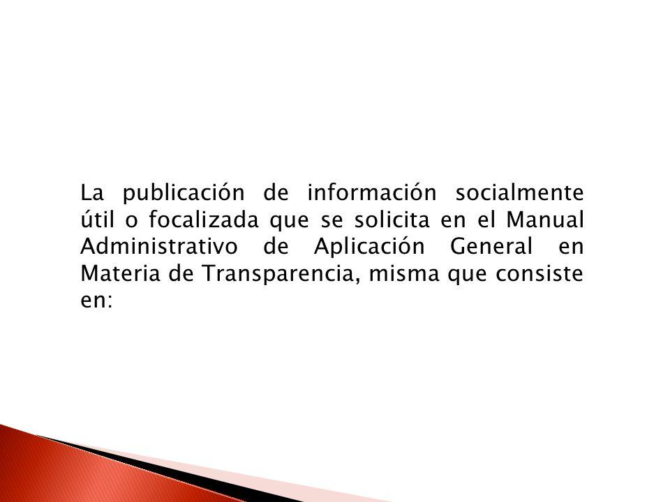 La publicación de información socialmente útil o focalizada que se solicita en el Manual Administrativo de Aplicación General en Materia de Transparencia, misma que consiste en: