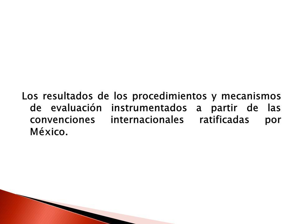 Los resultados de los procedimientos y mecanismos de evaluación instrumentados a partir de las convenciones internacionales ratificadas por México.