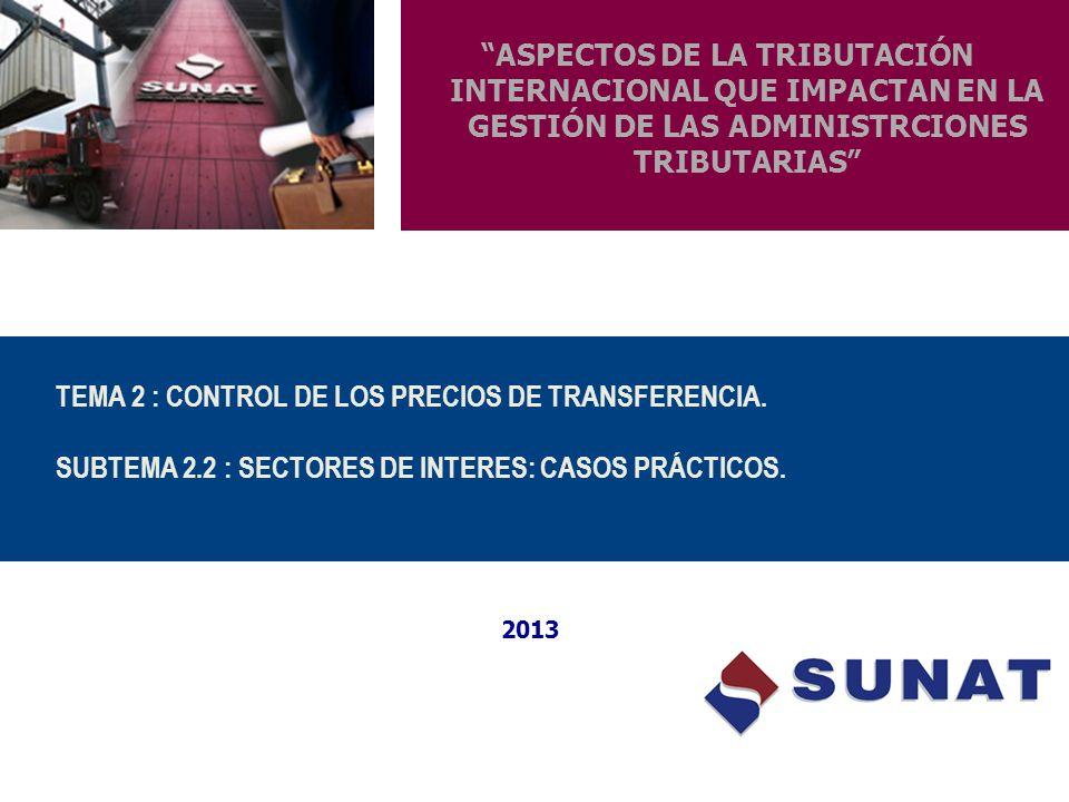 ASPECTOS DE LA TRIBUTACIÓN INTERNACIONAL QUE IMPACTAN EN LA GESTIÓN DE LAS ADMINISTRCIONES TRIBUTARIAS 2013 TEMA 2 : CONTROL DE LOS PRECIOS DE TRANSFE