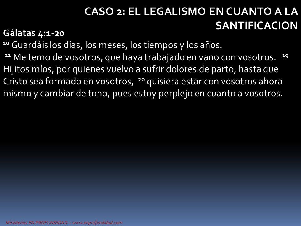 Ministerios EN PROFUNDIDAD – www.enprofundidad.com CASO 2: EL LEGALISMO EN CUANTO A LA SANTIFICACION Gálatas 4:1-20 10 Guardáis los días, los meses, l