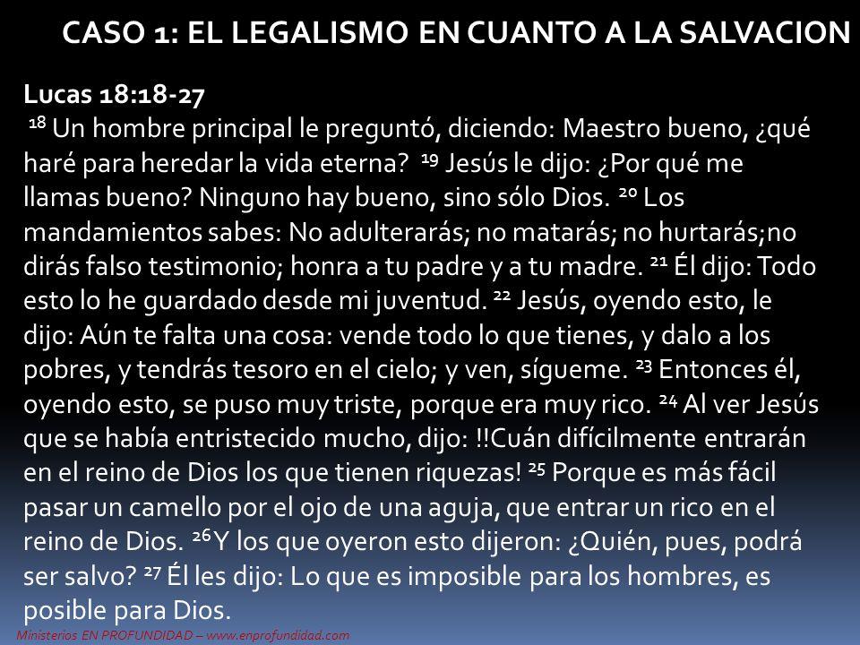 Ministerios EN PROFUNDIDAD – www.enprofundidad.com CASO 1: EL LEGALISMO EN CUANTO A LA SALVACION Lucas 18:18-27 18 Un hombre principal le preguntó, di