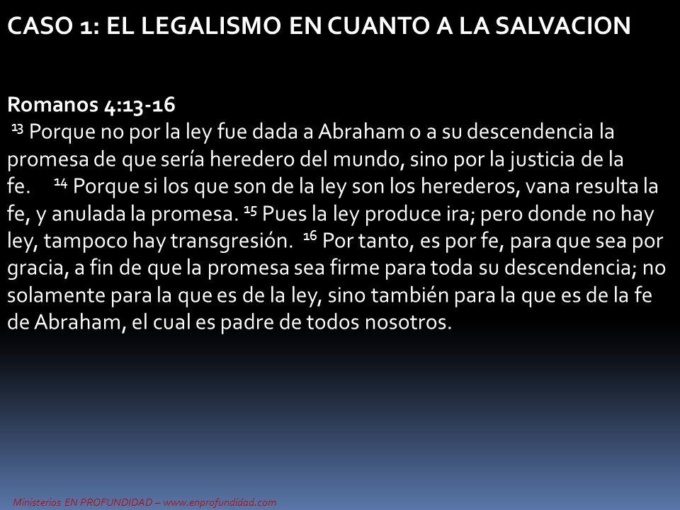 Ministerios EN PROFUNDIDAD – www.enprofundidad.com CASO 1: EL LEGALISMO EN CUANTO A LA SALVACION Gálatas 2:15-21 15 Nosotros, judíos de nacimiento, y no pecadores de entre los gentiles, 16 sabiendo que el hombre no es justificado por las obras de la ley,sino por la fe de Jesucristo, nosotros también hemos creído en Jesucristo, para ser justificados por la fe de Cristo y no por las obras de la ley, por cuanto por las obras de la ley nadie será justificado.