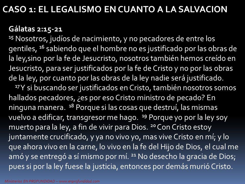Ministerios EN PROFUNDIDAD – www.enprofundidad.com CASO 1: EL LEGALISMO EN CUANTO A LA SALVACION Gálatas 2:15-21 15 Nosotros, judíos de nacimiento, y