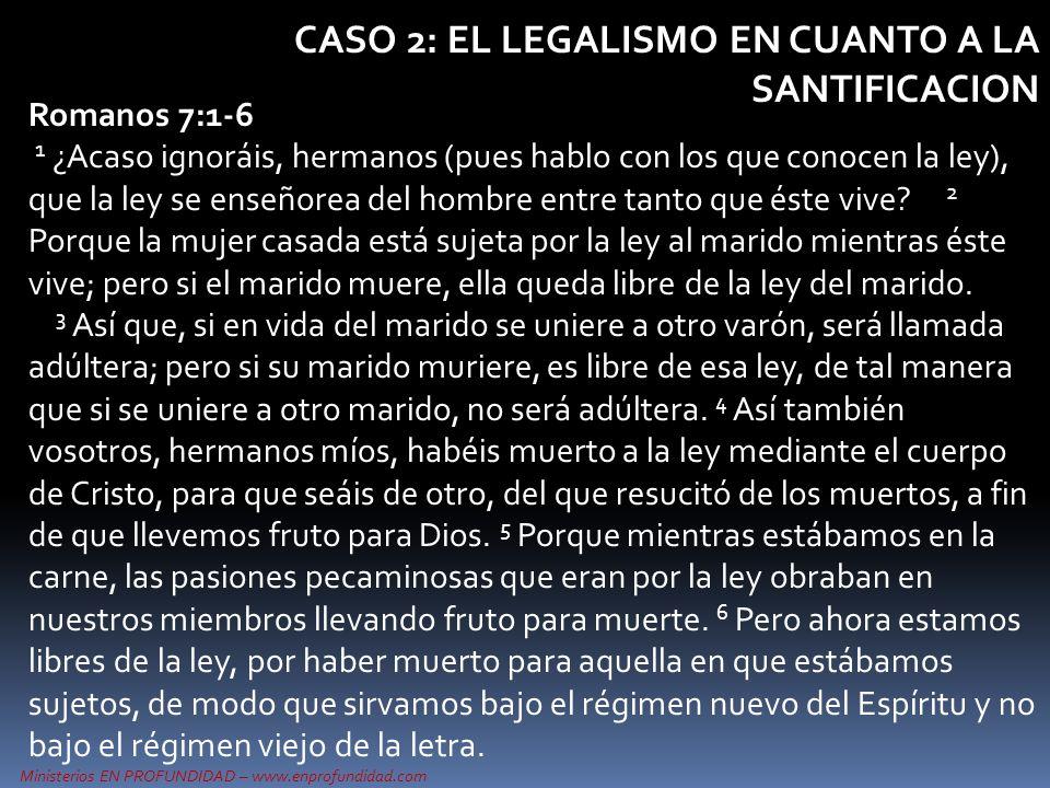 Ministerios EN PROFUNDIDAD – www.enprofundidad.com CASO 2: EL LEGALISMO EN CUANTO A LA SANTIFICACION Romanos 7:1-6 1 ¿Acaso ignoráis, hermanos (pues h