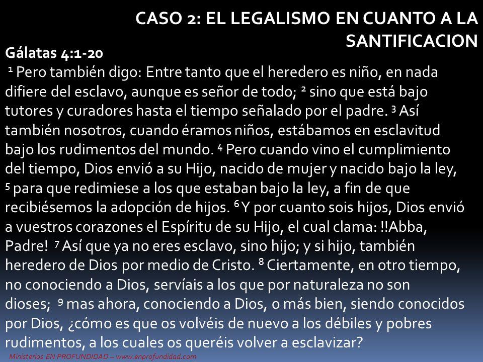 Ministerios EN PROFUNDIDAD – www.enprofundidad.com CASO 2: EL LEGALISMO EN CUANTO A LA SANTIFICACION Gálatas 4:1-20 10 Guardáis los días, los meses, los tiempos y los años.