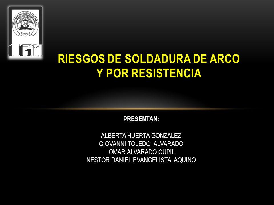 RIESGOS DE SOLDADURA DE ARCO Y POR RESISTENCIA PRESENTAN: ALBERTA HUERTA GONZALEZ GIOVANNI TOLEDO ALVARADO OMAR ALVARADO CUPIL NESTOR DANIEL EVANGELIS