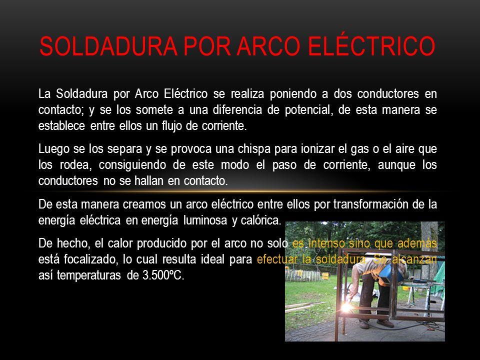 La Soldadura por Arco Eléctrico se realiza poniendo a dos conductores en contacto; y se los somete a una diferencia de potencial, de esta manera se es