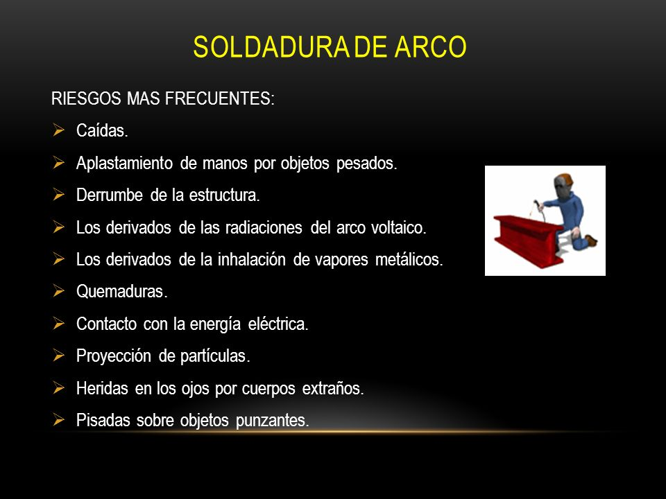 SOLDADURA DE ARCO RIESGOS MAS FRECUENTES: Caídas. Aplastamiento de manos por objetos pesados. Derrumbe de la estructura. Los derivados de las radiacio