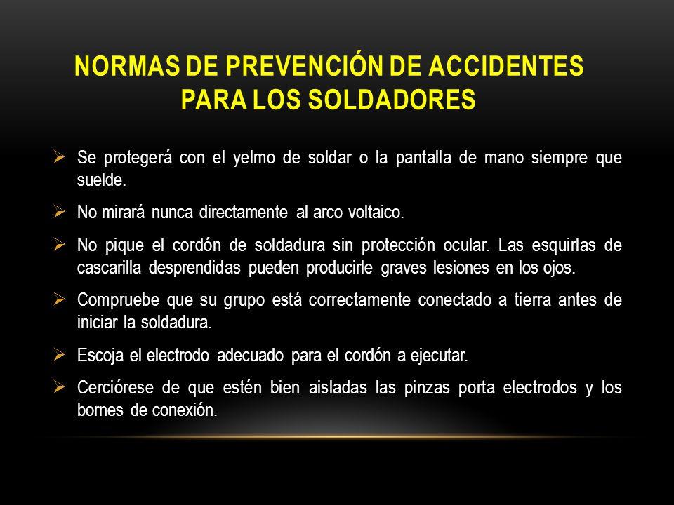 NORMAS DE PREVENCIÓN DE ACCIDENTES PARA LOS SOLDADORES Se protegerá con el yelmo de soldar o la pantalla de mano siempre que suelde. No mirará nunca d