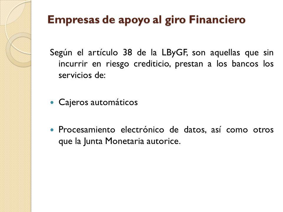 Empresas de apoyo al giro Financiero Según el artículo 38 de la LByGF, son aquellas que sin incurrir en riesgo crediticio, prestan a los bancos los se