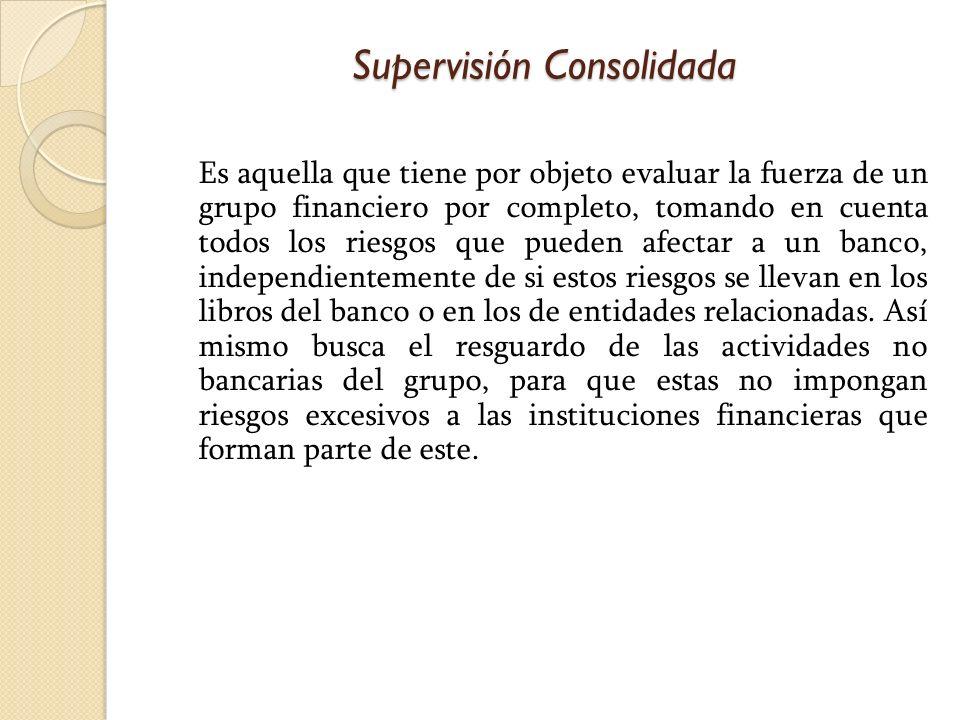 Supervisión Consolidada Es aquella que tiene por objeto evaluar la fuerza de un grupo financiero por completo, tomando en cuenta todos los riesgos que