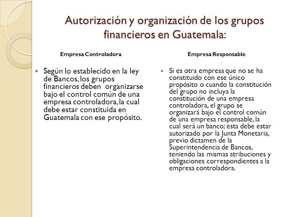 Autorización y organización de los grupos financieros en Guatemala: Empresa Controladora Según lo establecido en la ley de Bancos, los grupos financie