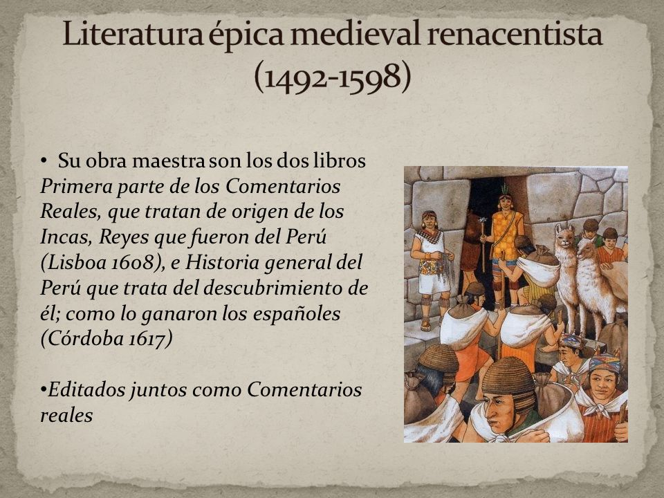 Inca Garcilaso de la Vega (1539-1616) Nació en Cuzco, hijo de un Conquistador y una princesa Inca Se va a España a reclamar su herencia Entró al ejérc