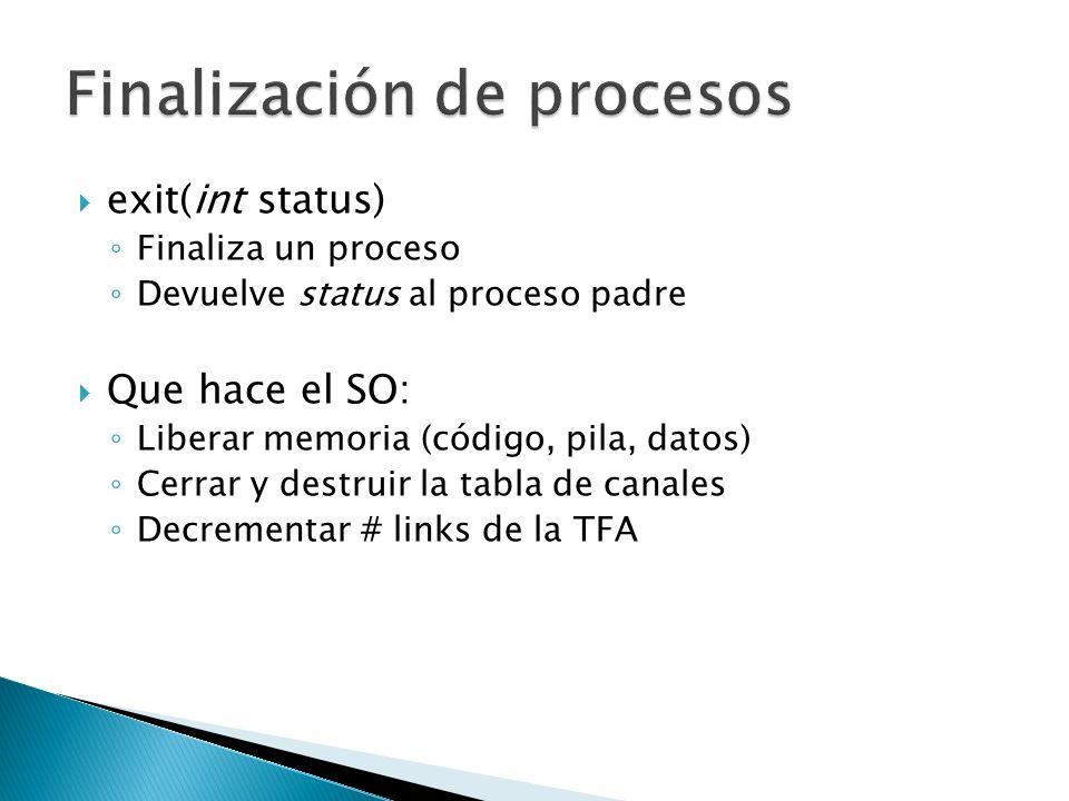 exit(int status) Finaliza un proceso Devuelve status al proceso padre Que hace el SO: Liberar memoria (código, pila, datos) Cerrar y destruir la tabla