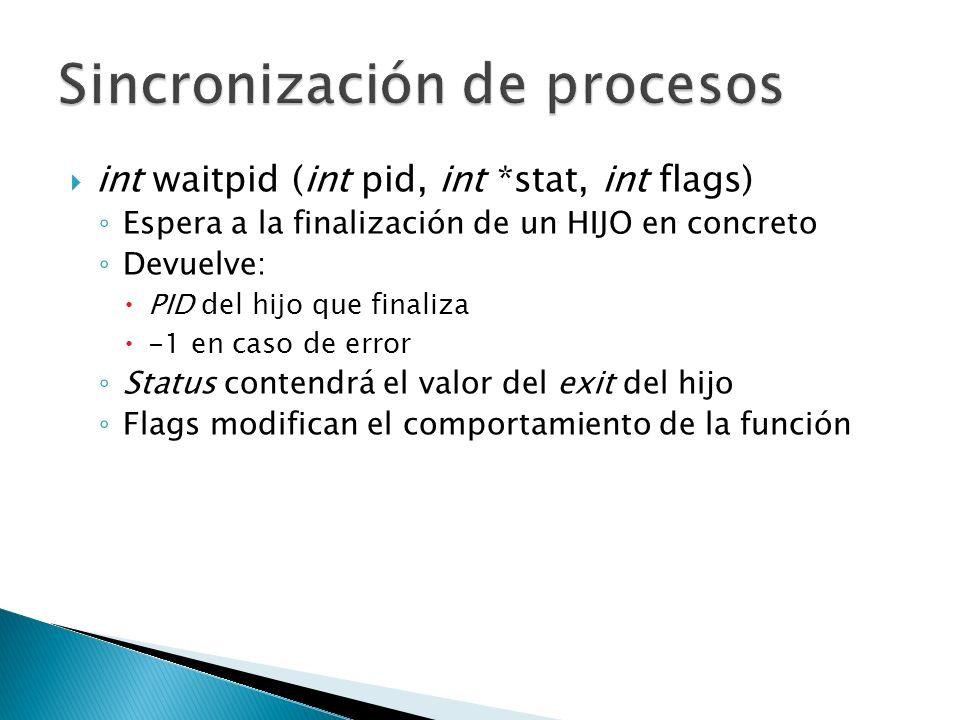 int waitpid (int pid, int *stat, int flags) Espera a la finalización de un HIJO en concreto Devuelve: PID del hijo que finaliza -1 en caso de error St