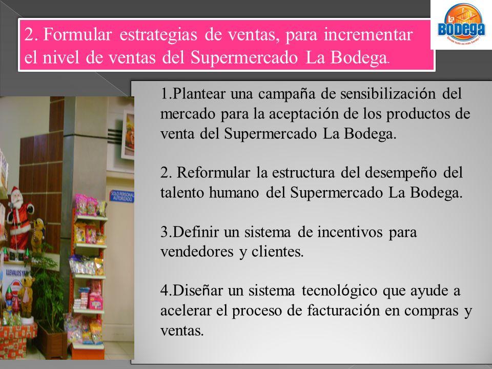 2. Formular estrategias de ventas, para incrementar el nivel de ventas del Supermercado La Bodega. 1.Plantear una campa ñ a de sensibilizaci ó n del m