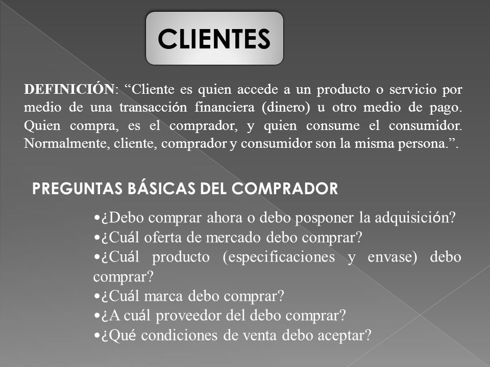 CLIENTES DEFINICIÓN: Cliente es quien accede a un producto o servicio por medio de una transacci ó n financiera (dinero) u otro medio de pago. Quien c
