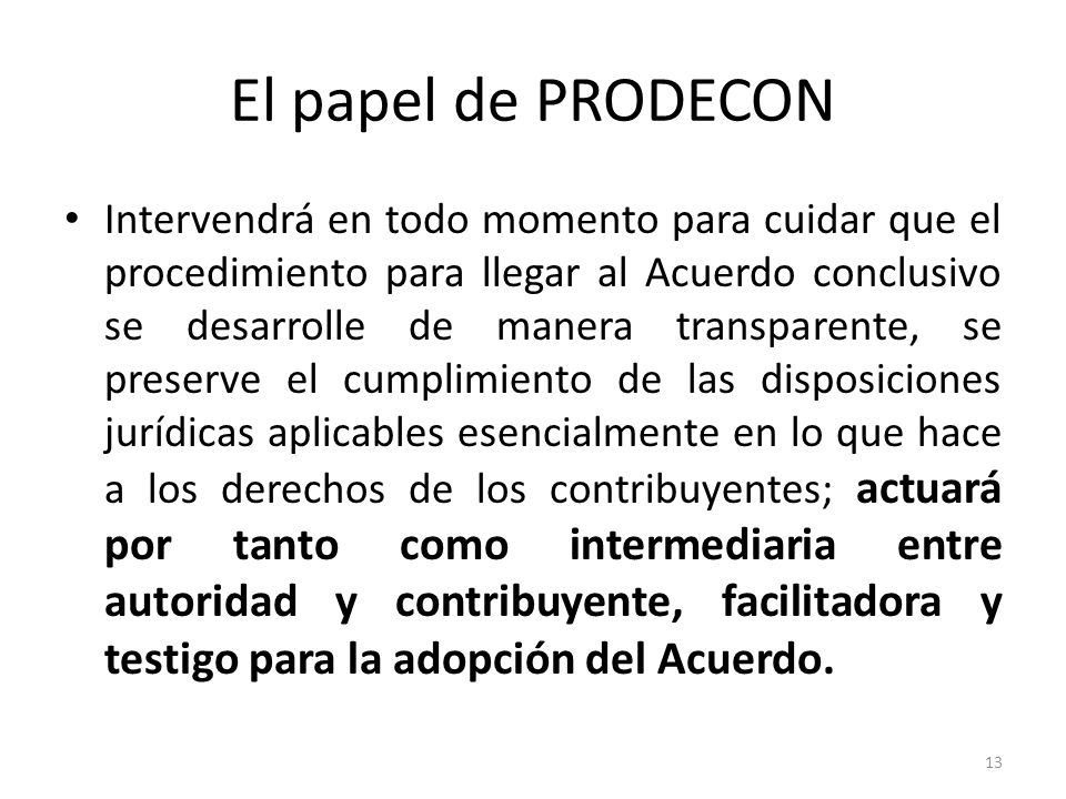 El papel de PRODECON Intervendrá en todo momento para cuidar que el procedimiento para llegar al Acuerdo conclusivo se desarrolle de manera transparente, se preserve el cumplimiento de las disposiciones jurídicas aplicables esencialmente en lo que hace a los derechos de los contribuyentes; actuará por tanto como intermediaria entre autoridad y contribuyente, facilitadora y testigo para la adopción del Acuerdo.