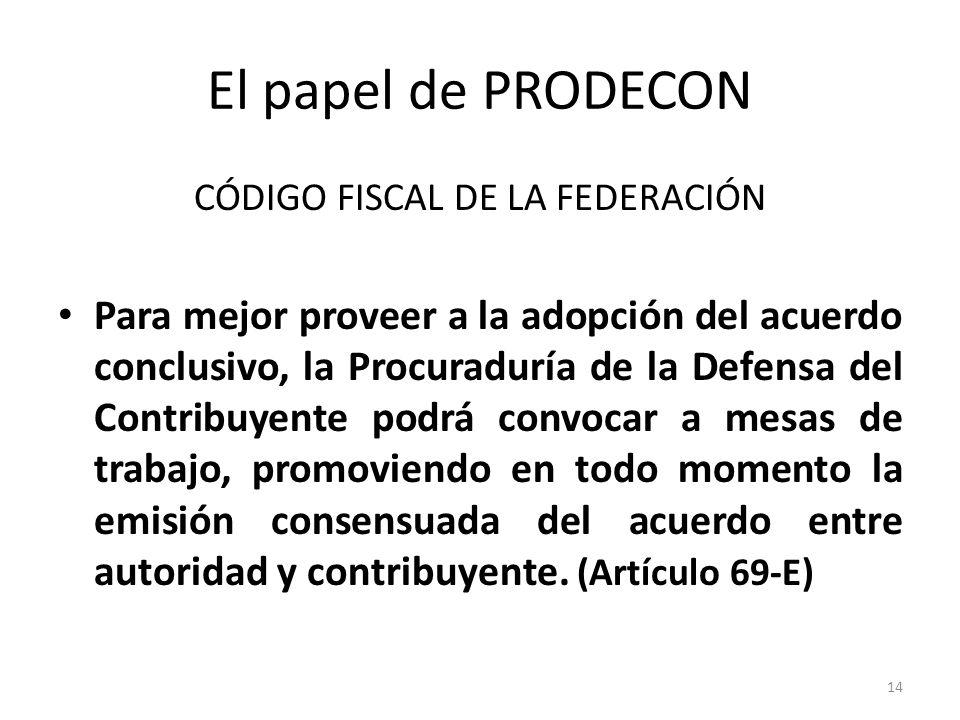 El papel de PRODECON CÓDIGO FISCAL DE LA FEDERACIÓN Para mejor proveer a la adopción del acuerdo conclusivo, la Procuraduría de la Defensa del Contrib