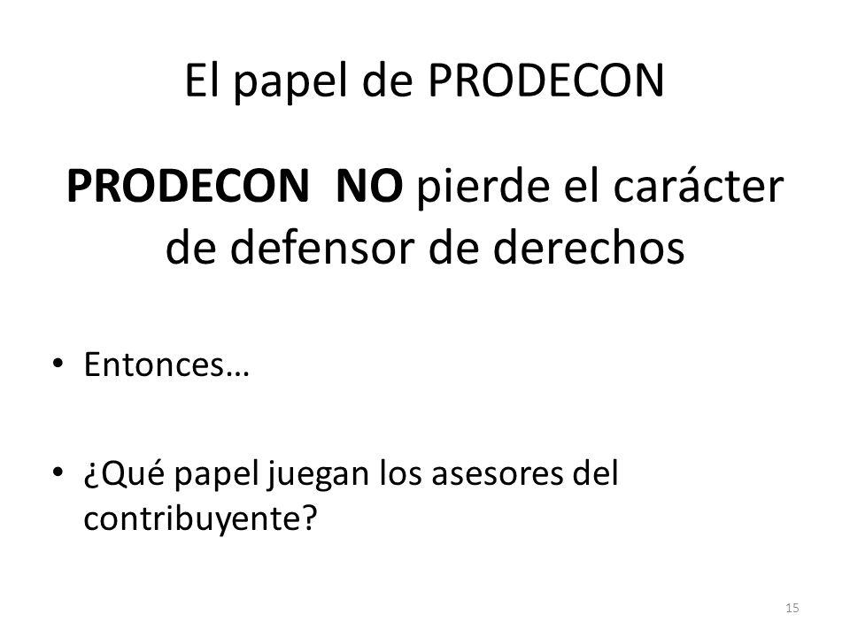 El papel de PRODECON PRODECON NO pierde el carácter de defensor de derechos Entonces… ¿Qué papel juegan los asesores del contribuyente? 15