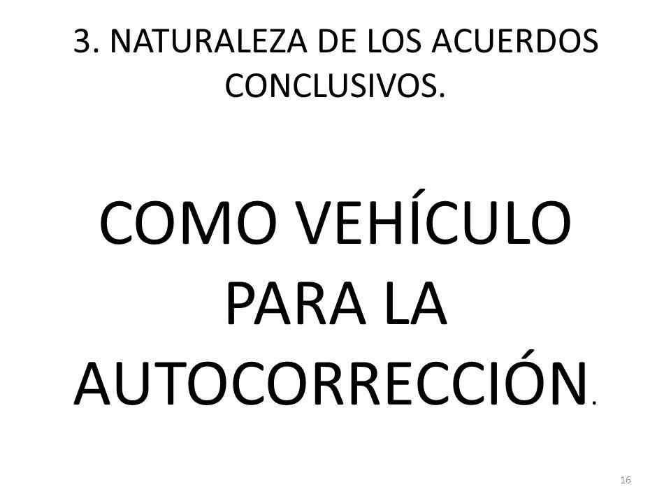 3. NATURALEZA DE LOS ACUERDOS CONCLUSIVOS. COMO VEHÍCULO PARA LA AUTOCORRECCIÓN. 16