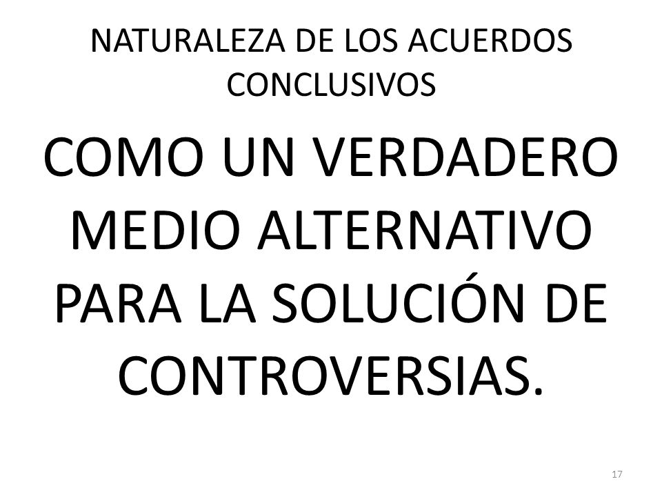 NATURALEZA DE LOS ACUERDOS CONCLUSIVOS COMO UN VERDADERO MEDIO ALTERNATIVO PARA LA SOLUCIÓN DE CONTROVERSIAS. 17