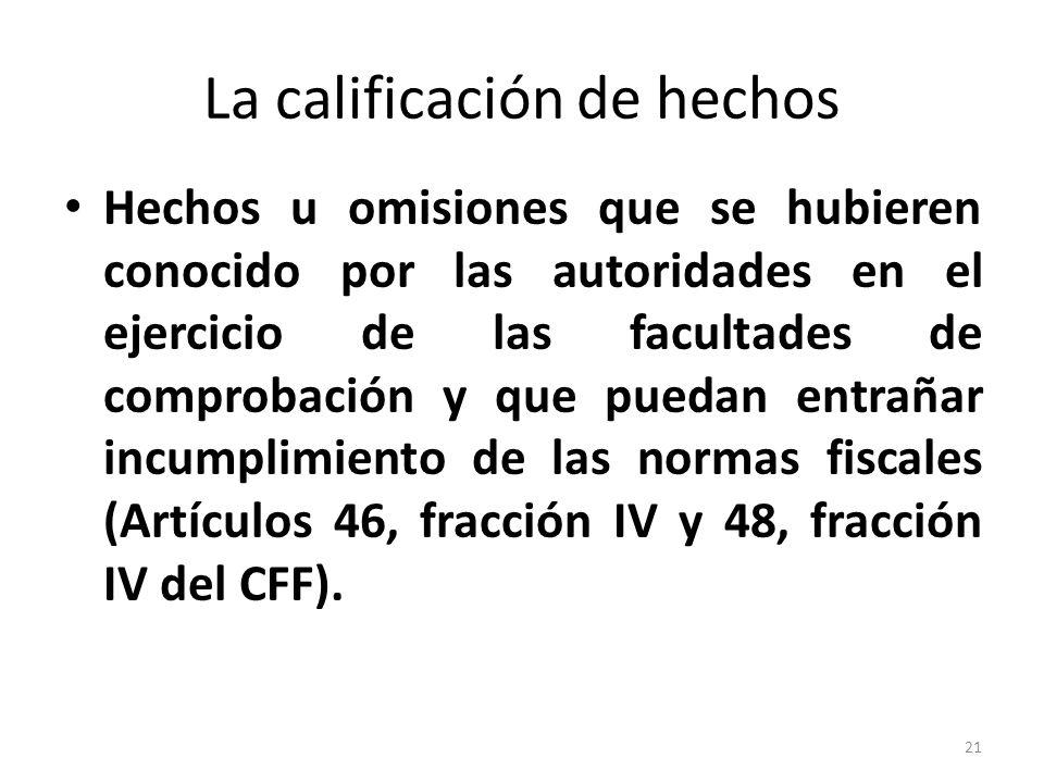 La calificación de hechos Hechos u omisiones que se hubieren conocido por las autoridades en el ejercicio de las facultades de comprobación y que puedan entrañar incumplimiento de las normas fiscales (Artículos 46, fracción IV y 48, fracción IV del CFF).