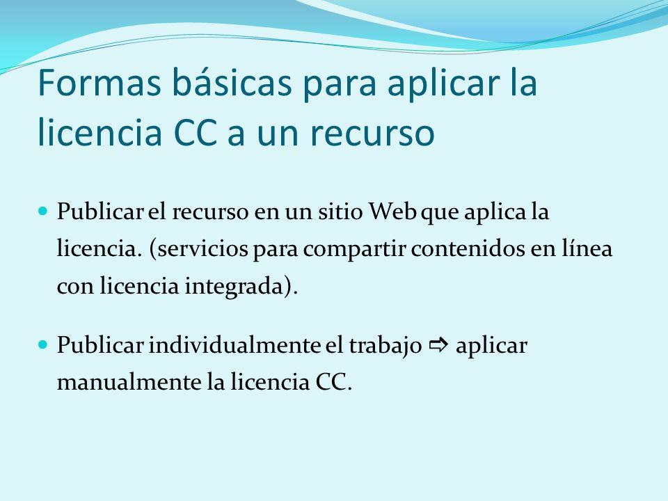 Formas básicas para aplicar la licencia CC a un recurso Publicar el recurso en un sitio Web que aplica la licencia. (servicios para compartir contenid