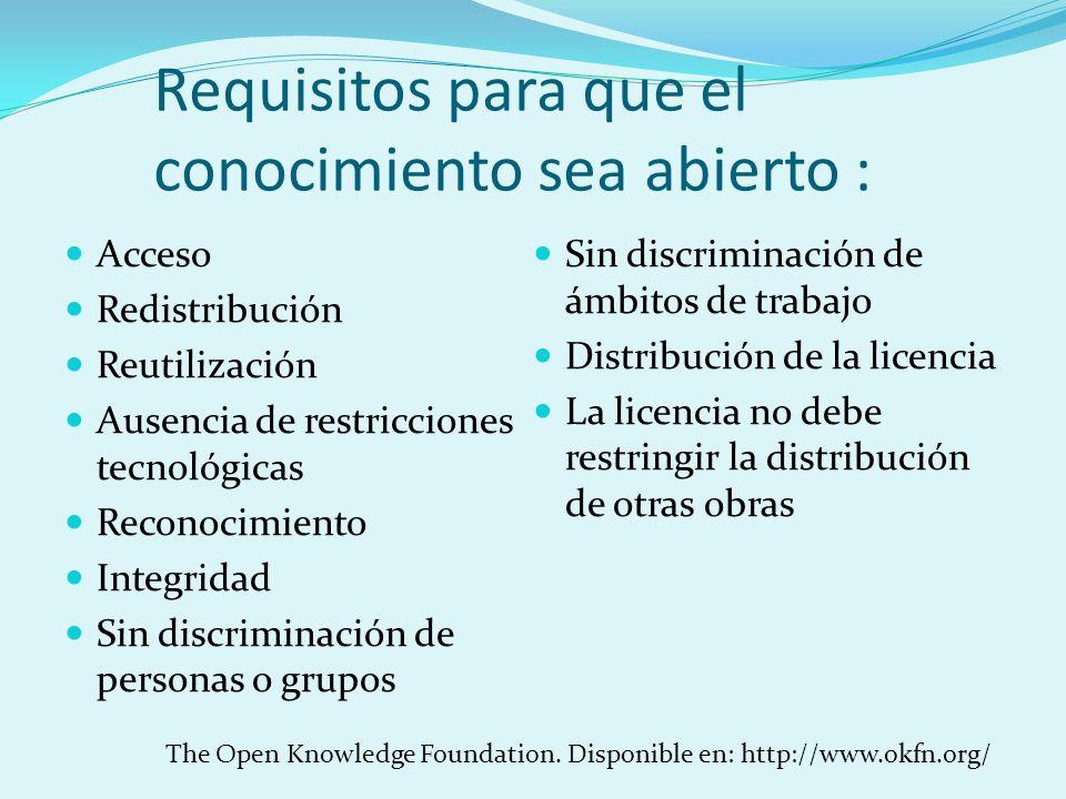 Requisitos para que el conocimiento sea abierto : Acceso Redistribución Reutilización Ausencia de restricciones tecnológicas Reconocimiento Integridad