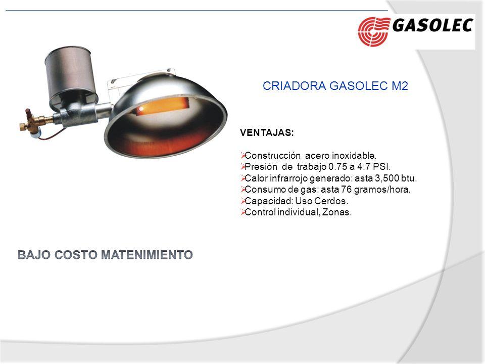 CRIADORA GASOLEC M2 VENTAJAS: Construcción acero inoxidable. Presión de trabajo 0.75 a 4.7 PSI. Calor infrarrojo generado: asta 3,500 btu. Consumo de
