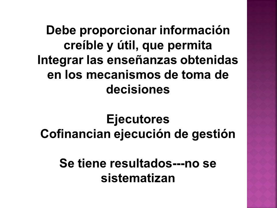 Debe proporcionar información creíble y útil, que permita Integrar las enseñanzas obtenidas en los mecanismos de toma de decisiones Ejecutores Cofinancian ejecución de gestión Se tiene resultados---no se sistematizan